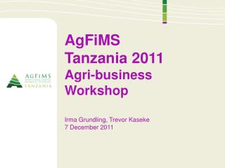 AgFiMS Tanzania 2011 Agri-business Workshop Irma Grundling, Trevor Kaseke 7 December 2011