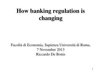 How banking regulation is changing Facoltà di Economia, Sapienza Università di Roma, 7 November 2013 Riccardo De Bonis