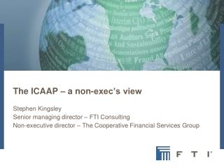 The ICAAP – a non-exec's view Stephen Kingsley Senior managing director – FTI Consulting Non-executive director – The C