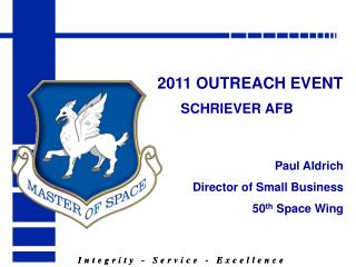 2011 OUTREACH EVENT SCHRIEVER AFB  Paul Aldrich Director of Small Business 50 th  Space Wing