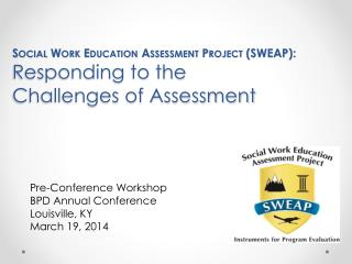 Social Work Education Assessment Project ( SWEAP):  Responding to the  Challenges of Assessment