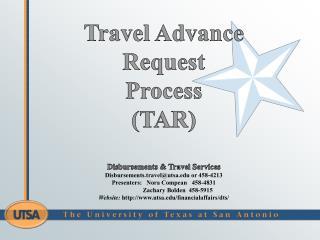 Travel Advance Request  Process (TAR ) Disbursements & Travel Services Disbursements.travel@utsa.edu or  458-4213  Pres