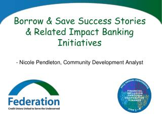 Borrow & Save Success Stories & Related Impact Banking  Initiatives -  Nicole  Pendleton, Community Development Analyst