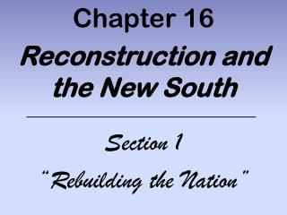 "Chapter 16 Reconstruction and the New South Section 1 ""Rebuilding the Nation"""