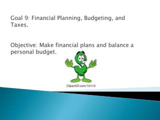 Goal 9: Financial Planning, Budgeting, and Taxes . Objective: Make financial plans and balance a personal budget.