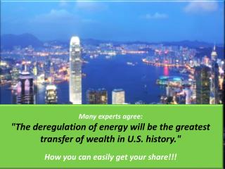 """Many experts agree: """"The deregulation of energy will be the greatest transfer of wealth in U.S. history.""""  How you can"""