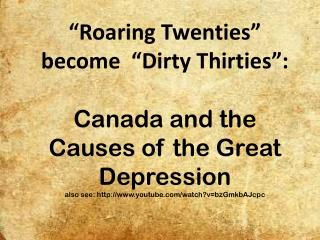 """Roaring Twenties"" become  ""Dirty Thirties"":  Canada and the Causes of the Great Depression also see: http://www.youtub"