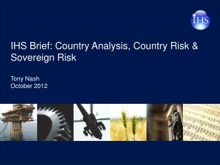 IHS Brief: Country Analysis, Country Risk & Sovereign Risk Tony Nash October 2012