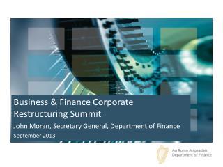 Business & Finance Corporate Restructuring Summit John Moran, Secretary General, Department of Finance September 2013