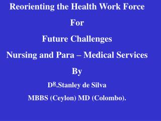 reorienting the health work force  for  future challenges  nursing and para   medical services by dr.stanley de silva mb