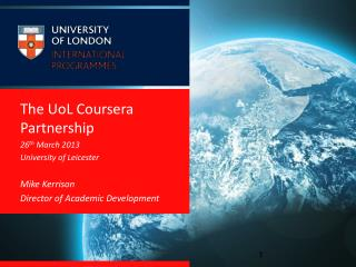 The  UoL Coursera  Partnership 26 th  March 2013 University of Leicester Mike Kerrison Director of Academic Development