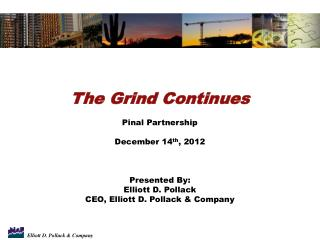 The Grind Continues Pinal Partnership December 14 th ,  2012 Presented By: Elliott D. Pollack CEO, Elliott D. Pollack &