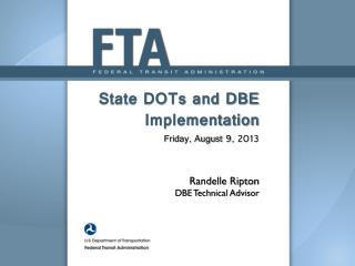 State DOTs and DBE Implementation Friday, August 9, 2013 Randelle Ripton DBE Technical Advisor