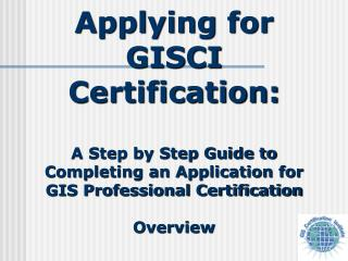 Applying for   GISCI Certification: A Step by Step Guide to Completing an Application for GIS Professional Certificatio