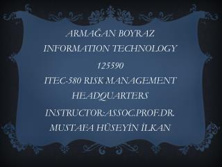ARMA?AN BOYRAZ  INFORMATION TECHNOLOGY  125590 ITEC - 580  RISK MANAGEMENT HEADQUARTERS INSTRUCTOR:ASSOC.PROF.DR. MUSTA