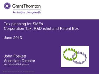 Tax planning for  SMEs Corporation  Tax: R&D relief and Patent Box	 June 2013 John Foskett Associate Director  john.a.f