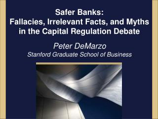 Safer Banks:  Fallacies, Irrelevant Facts, and Myths  in the  Capital Regulation Debate Peter DeMarzo Stanford Graduate