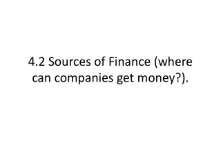4.2  Sources  of  Finance  ( where  can  companies get money ?).