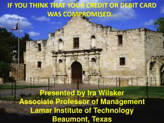 IF YOU THINK THAT YOUR CREDIT OR DEBIT CARD WAS COMPROMISED... Presented by Ira Wilsker Associate Professor of Manageme