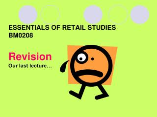 ESSENTIALS OF RETAIL STUDIES BM0208 Revision Our last lecture…
