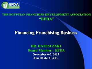 Financing Franchising Business DR. HATEM ZAKI  Board Member – EFDA November 6-7, 2013 Abu Dhabi, U.A.E.