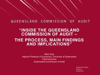 """""""Inside the  queensland  commission of audit –  the process, main findings and implications"""" Mark  Gray"""