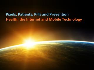 Pixels, Patients, Pills and Prevention Health, the Internet and Mobile Technology