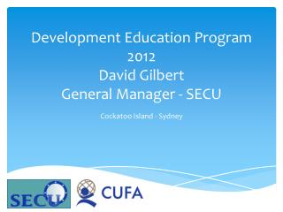 Development Education Program 2012 David Gilbert General Manager - SECU