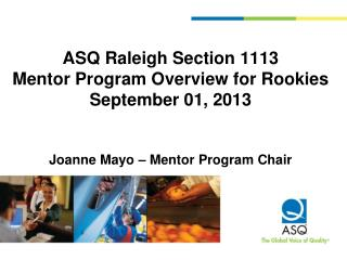 ASQ  Raleigh Section 1113   Mentor Program  Overview for  Rookies September 01,  2013 Joanne Mayo – Mentor Program Chai