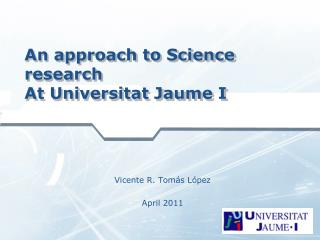 An approach to Science research At Universitat Jaume I
