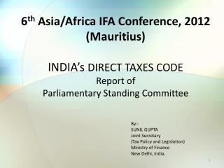 6 th  Asia/Africa IFA Conference, 2012 (Mauritius) INDIA's  DIRECT  TAXES CODE Report of  Parliamentary Standing Commit