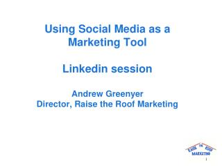 Using Social Media as a  Marketing Tool Linkedin session Andrew Greenyer Director, Raise the Roof Marketing