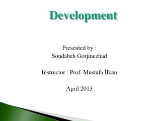 Presented by :  Soudabeh Gorjinezhad Instructor : Prof. Mustafa  İlkan April 2013
