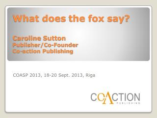What does the fox say ? Caroline  Sutton Publisher/Co- Founder Co-action Publishing