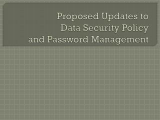 Proposed Updates to  Data Security Policy  and Password Management
