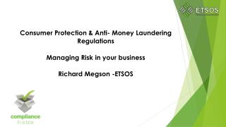 Consumer  Protection & Anti- Money Laundering   Regulations  Managing Risk in your business Richard Megson -ETSOS