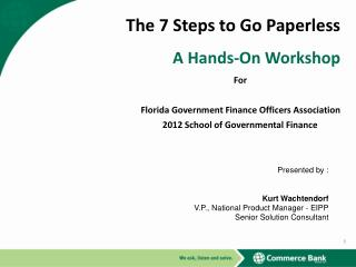 The 7 Steps to Go Paperless A Hands-On Workshop 	For			  Florida Government Finance Officers Association 2012 School of