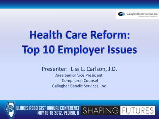 Presenter:  Lisa L. Carlson, J.D. Area Senior Vice President,  Compliance Counsel Gallagher Benefit Services, Inc.