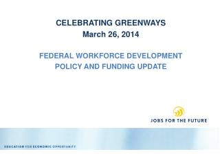 CELEBRATING  GREENWAYS  March 26, 2014 FEDERAL WORKFORCE DEVELOPMENT POLICY AND FUNDING UPDATE