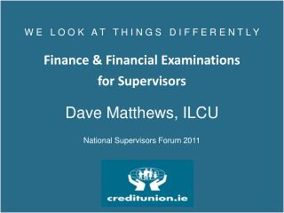 W E   L O  O  K   A T    T  H I N G S   D I F  F  E R E N T L Y Finance & Financial Examinations  for Supervisors Dave