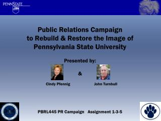 Public Relations Campaign to Rebuild & Restore the Image of Pennsylvania State University Presented by: & PBRL445 PR Ca