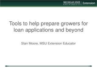 Tools to help prepare growers for loan applications and beyond Stan Moore, MSU Extension Educator
