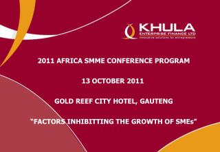 "2011 AFRICA SMME CONFERENCE PROGRAM 13 OCTOBER  2011 GOLD REEF CITY HOTEL,  GAUTENG ""FACTORS INHIBITTING THE GROWTH OF"