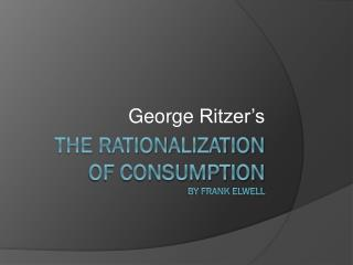 The rationalization  of consumption by Frank Elwell