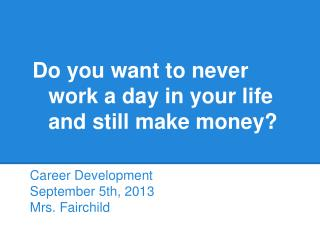 Do you want to never  work  a day in your life  and  still make money?