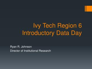 Ivy Tech Region 6  Introductory Data  D ay