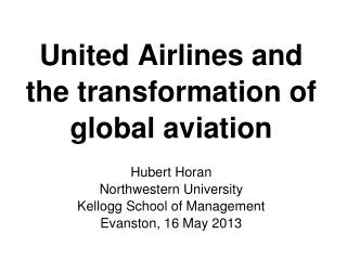 United Airlines and the transformation of global aviation Hubert Horan Northwestern University Kellogg School of Manage