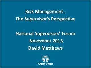 Risk Management - The Supervisor's Perspective National Supervisors' Forum  November 2013 David Matthews