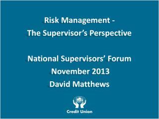 Risk Management - The Supervisor�s Perspective National Supervisors� Forum  November 2013 David Matthews