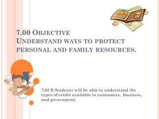 7.00 Objective  Understand ways to protect personal and family resources .